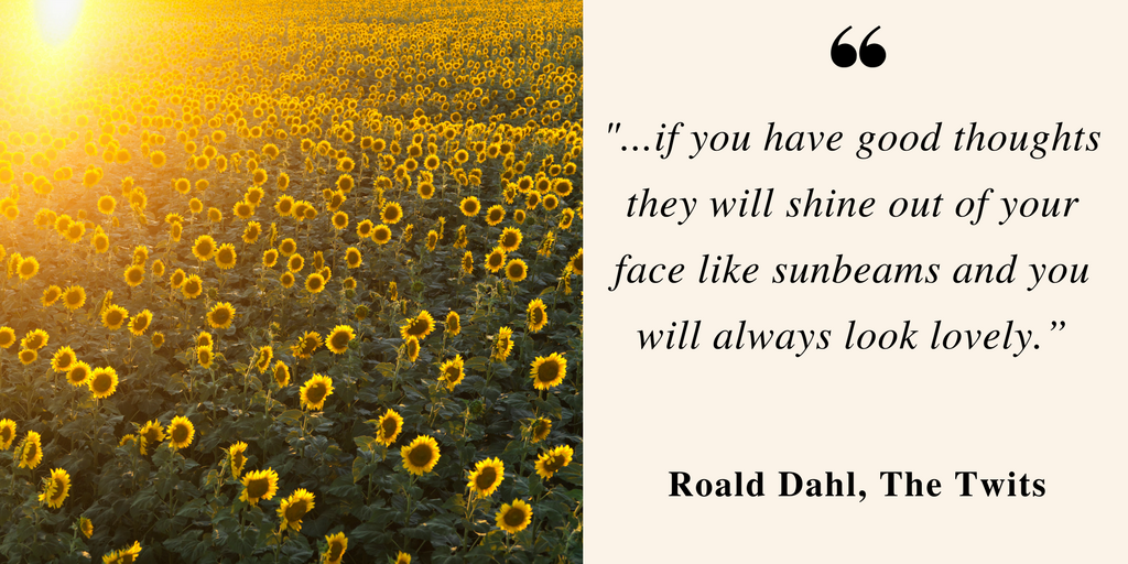"""if you have good thoughts they will shine out of your face like sunbeams and you will always look lovely."""""""
