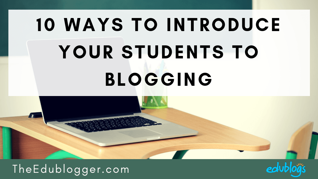 10 Ways To Introduce Your Students To Blogging