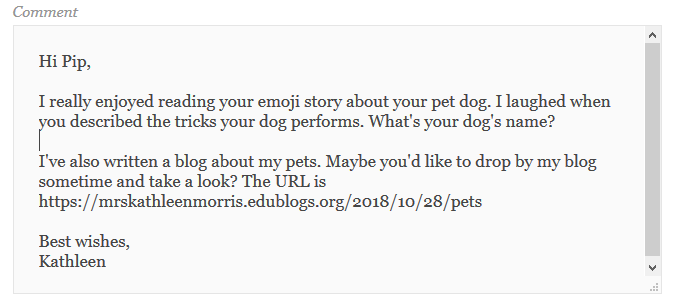 Hi Pip, I really enjoyed reading your emoji story about your pet dog. I laughed when you described the tricks your dog performs. What's your dog's name? I've also written a blog about my pets. Maybe you'd like to drop by my blog sometime and take a look? The URL is https://mrskathleenmorris.edublogs.org/2018/10/28/pets Best wishes, Kathleen